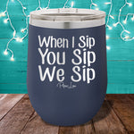 When I Sip You Sip We Sip 12oz Stemless Wine Cup