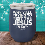Why Yall Trying To Test The Jesus In Me 12oz Stemless Wine Cup