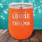 You Are The Louise To My Thelma 12oz Stemless Wine Cup