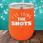 I'll Bring The Shots  12oz Stemless Wine Cup