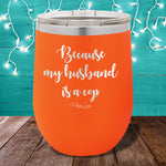 Because My Husband Is A Cop 12oz Stemless Wine Cup