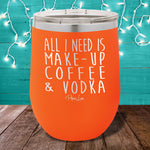 All I Need is Make|Up & Vodka 12oz Stemless Wine Cup
