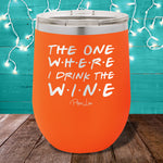 The One Where I Drink The Wine 12oz Stemless Wine Cup