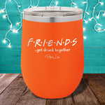 Friends Get Drunk Together 12oz Stemless Wine Cup