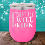 If You Pour It I Will Drink 12oz Stemless Wine Cup