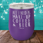 All I Need is Make-Up & Beer 12oz Stemless Wine Cup