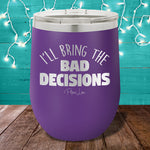 I'll Bring The Bad Decisions 12oz Stemless Wine Cup