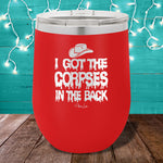 I Got The Corpses In The Back 12oz Stemless Wine Cup