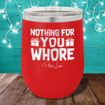 Nothing For You Whore 12oz Stemless Wine Cup
