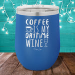 Coffee is My Daytime Wine 12oz Stemless Wine Cup