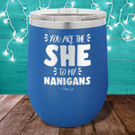 You Are The She To My Nanigans 12oz Stemless Wine Cup