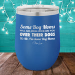 Some Dog Moms Will Go John Wick On You Over Their Dogs 12oz Stemless Wine Cup