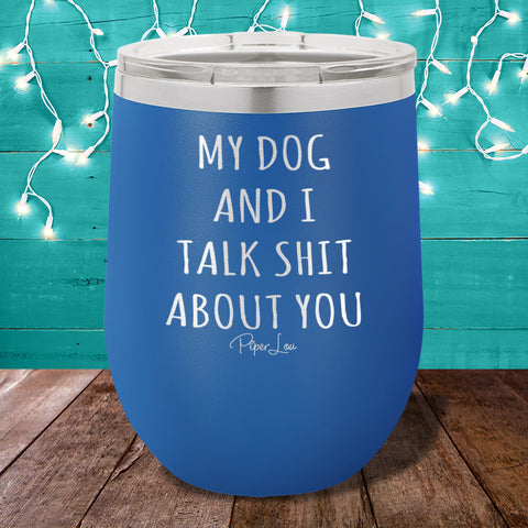My Dog And I Talk Shit About You Stemless Wine Cup