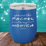 You Are The Rachel To My Monica 12oz Stemless Wine Cup