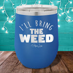I'll Bring The Weed 12oz Stemless Wine Cup