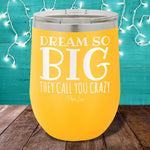 Dream So Big They Call You Crazy 12oz Stemless Wine Cup