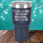 It's Not My Fault You Thought I Was Normal Laser Etched Tumbler