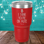 I Think You're On Mute Laser Etched Tumbler