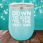 Down To Ride Til The Very End 12oz Stemless Wine Cup
