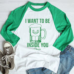 $17.99 SPECIAL -  I Want To Be Inside You St. Patrick's Raglan (Unisex)