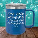 The One Where I Drink The Coffee 15oz Coffee Mug Tumbler