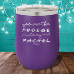 You Are The Phoebe To My Rachel 12oz Stemless Wine Cup