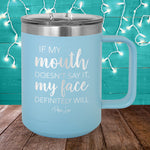 If My Mouth Doesn't Say It My Face Definitely Will 15oz Coffee Mug Tumbler