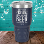 Keep Your Friends Close And Your Beer Closer Laser Etched Tumbler