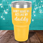 Don't Make Me Act Like My Daddy Laser Etched Tumbler