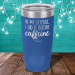 In My Defense I Did It Before Caffeine Laser Etched Tumbler