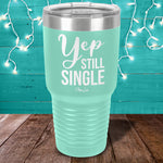 $14.99 Valentine's Day Special! Yep Still Single Laser Etched Tumbler