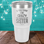 If You Think I'm Crazy You Should See My Sister Laser Etched Tumbler