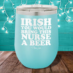 Irish You Would Bring This Nurse A Beer 12oz Stemless Wine Cup