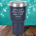 Just Because I Carry It Laser Etched Tumbler