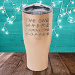 The One Where I Drink The Coffee Laser Etched Tumbler