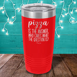Pizza Is The Answer Laser Etched Tumbler