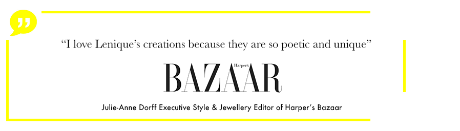 I love lenique's creations because they are so poetic and unique, Julie-Anne dorff, Executive style and jewellery editor of Harper's Bazaar uk
