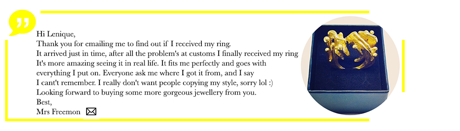 Hi Lenique, Thank you for emailing me to find out if I received my ring, it arrived just in time, after all the problems at customs i finally received my ring, it's more amazing seeing it in real life. It fits me perfectly and goes with everything i put on. Everyone ask me where I got it from, and I say i can't remember . I really don't want people copying my style, sorry lol :) Looking forward to buying more gorgeous jewellery from you, best Mrs Freemon