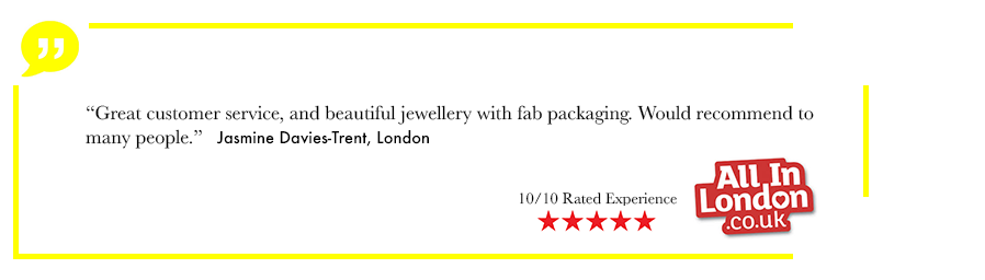 Great customer service, and beautiful jewellery with fab packaging. Would recommend to many people. Jasmine Davis-trent, London