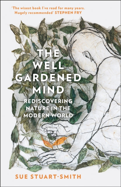 The Well Gardened Mind : Rediscovering Nature in the Modern World by Sue Stuart-Smith
