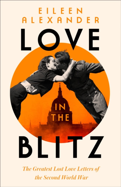 Love in the Blitz : The Greatest Lost Love Letters of the Second World War by Eileen Alexander