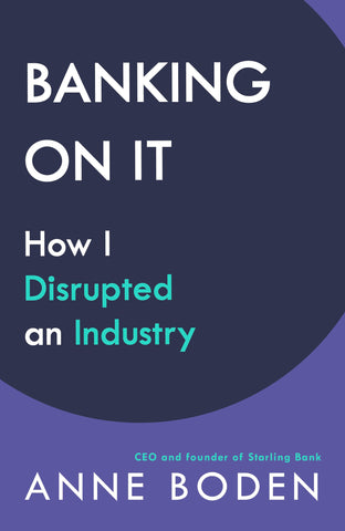 BANKING ON IT : How I Disrupted an Industry by Anne Boden