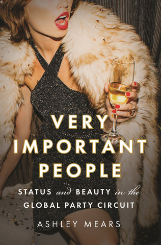 Very Important People : Status and Beauty in the Global Party Circuit by Ashley Mears