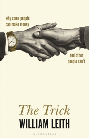 The Trick : Why Some People Can Make Money and Other People Can't by William Leith