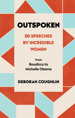 Outspoken : 50 Speeches by Incredible Women from Boudicca to Michelle Obama by Deborah Coughlin