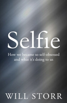 Selfie : How We Became So Self-Obsessed and What it's Doing to Us