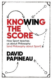 Knowing the Score : How Sport Teaches Us About Philosophy (and Philosophy About Sport)