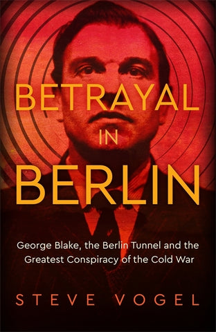 Betrayal in Berlin : George Blake, the Berlin Tunnel and the Greatest Conspiracy of the Cold War by Steve Vogel