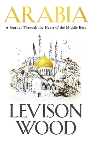 Arabia : A Journey Through The Heart of the Middle East by Levison Wood