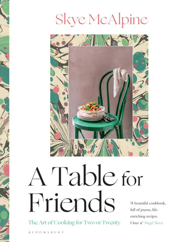 A Table for Friends : The Art of Cooking for Two or Twenty by Skye McAlpine